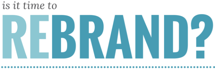 Why and How to Rebrand Your Business – Or Not